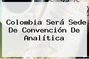 Colombia Será Sede De Convención De Analítica