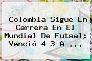 Colombia Sigue En Carrera En El <b>Mundial De Futsal</b>; Venció 4-3 A ...