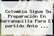<b>Colombia</b> Sigue Su Preparación En Barranquilla Para El <b>partido</b> Ante ...