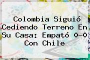 <b>Colombia</b> Siguió Cediendo Terreno En Su Casa: Empató 0-0 Con <b>Chile</b>