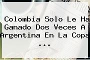 <b>Colombia</b> Solo Le Ha Ganado Dos Veces A <b>Argentina</b> En La Copa <b>...</b>