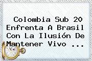 <b>Colombia</b> Sub 20 Enfrenta A <b>Brasil</b> Con La Ilusión De Mantener Vivo ...