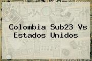 <b>Colombia Sub23 Vs Estados Unidos</b>