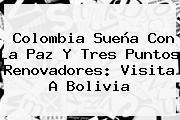 Colombia Sueña Con La Paz Y Tres Puntos Renovadores: Visita A Bolivia