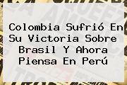 <b>Colombia</b> Sufrió En Su Victoria Sobre <b>Brasil</b> Y Ahora Piensa En Perú
