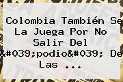 Colombia También Se La Juega Por No Salir Del 'podio' De Las ...