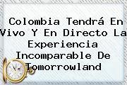 Colombia Tendrá En Vivo Y En Directo La Experiencia Incomparable De <b>Tomorrowland</b>