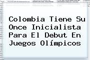 Colombia Tiene Su Once Inicialista Para El Debut En Juegos <b>Olímpicos</b>