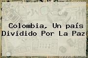 Colombia, Un <b>país</b> Dividido Por La Paz
