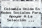 <b>Colombia</b> Unida En Redes Sociales Para Apoyar A La <b>Selección</b> <b>...</b>