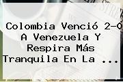 <b>Colombia</b> Venció 2-0 A Venezuela Y Respira Más Tranquila En La ...
