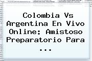 <b>Colombia Vs Argentina</b> En Vivo Online: Amistoso Preparatorio Para ...