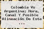 <b>Colombia</b> Vs Argentina: <b>Hora</b>, Canal Y Posible Alineación De Este <b>...</b>