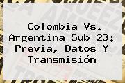 <b>Colombia Vs</b>. <b>Argentina Sub 23</b>: Previa, Datos Y Transmisión