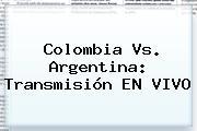 <b>Colombia</b> Vs. Argentina: Transmisión EN VIVO