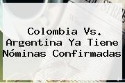 <b>Colombia Vs</b>. <b>Argentina</b> Ya Tiene Nóminas Confirmadas