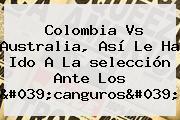 <b>Colombia</b> Vs Australia, Así Le Ha Ido A La <b>selección</b> Ante Los &#039;canguros&#039;