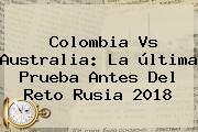 <b>Colombia Vs Australia</b>: La última Prueba Antes Del Reto Rusia 2018