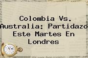 <b>Colombia Vs</b>. <b>Australia</b>: Partidazo Este Martes En Londres