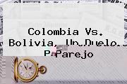 <b>Colombia Vs. Bolivia</b>, Un Duelo Parejo