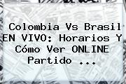 <b>Colombia Vs Brasil</b> EN VIVO: Horarios Y Cómo Ver ONLINE Partido ...