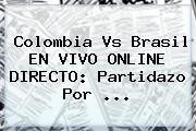 <b>Colombia Vs Brasil</b> EN VIVO ONLINE DIRECTO: Partidazo Por ...
