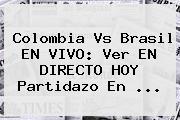 Colombia Vs Brasil EN VIVO: Ver EN DIRECTO HOY Partidazo En ...