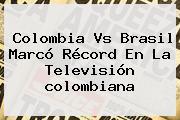 <b>Colombia Vs Brasil</b> Marcó Récord En La Televisión Colombiana