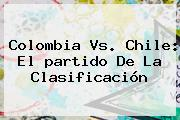 <b>Colombia</b> Vs. <b>Chile</b>: El <b>partido</b> De La Clasificación