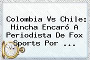Colombia Vs Chile: Hincha Encaró A Periodista De <b>Fox</b> Sports Por ...