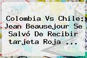 Colombia Vs Chile: Jean Beausejour Se Salvó De Recibir <b>tarjeta Roja</b> ...