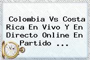 <b>Colombia Vs Costa Rica</b> En Vivo Y En Directo Online En Partido <b>...</b>