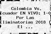 Colombia Vs. Ecuador EN VIVO: 1-0 Por Las <b>Eliminatorias 2018</b> | El <b>...</b>