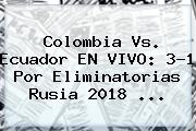 Colombia Vs. Ecuador EN VIVO: 3-1 Por <b>Eliminatorias Rusia 2018</b> <b>...</b>