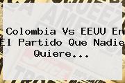 <b>Colombia Vs EEUU</b> En El Partido Que Nadie Quiere...