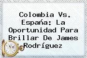 <b>Colombia Vs</b>. <b>España</b>: La Oportunidad Para Brillar De James Rodríguez
