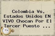 <b>Colombia Vs</b>. <b>Estados Unidos</b> EN VIVO Chocan Por El Tercer Puesto ...