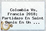 <b>Colombia Vs</b>. <b>Francia 2018</b>: Partidazo En Saint Denis En Un ...
