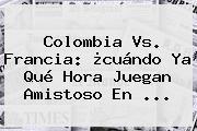 <b>Colombia Vs</b>. <b>Francia</b>: ¿cuándo Ya Qué Hora Juegan Amistoso En ...