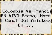 <b>Colombia Vs Francia</b> EN VIVO Fecha, Hora Y Canal Del Amistoso En ...