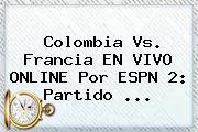 <b>Colombia Vs</b>. <b>Francia</b> EN VIVO ONLINE Por ESPN 2: Partido ...