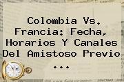 <b>Colombia Vs</b>. <b>Francia</b>: Fecha, Horarios Y Canales Del Amistoso Previo ...