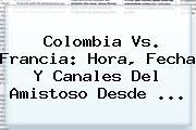 <b>Colombia Vs</b>. <b>Francia</b>: Hora, Fecha Y Canales Del Amistoso Desde ...