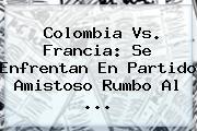 <b>Colombia Vs</b>. <b>Francia</b>: Se Enfrentan En Partido Amistoso Rumbo Al ...