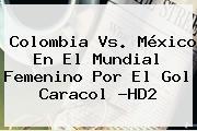 <b>Colombia Vs</b>. <b>México</b> En El Mundial Femenino Por El Gol Caracol ?HD2