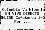<b>Colombia Vs Nigeria</b> EN VIVO DIRECTO ONLINE Cafeteros 1-0 Por ...