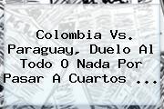 <b>Colombia Vs. Paraguay</b>, Duelo Al Todo O Nada Por Pasar A Cuartos ...