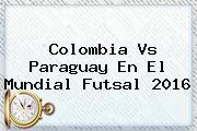 <b>Colombia</b> Vs Paraguay En El Mundial <b>Futsal 2016</b>
