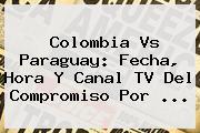 <b>Colombia Vs Paraguay</b>: Fecha, Hora Y Canal TV Del Compromiso Por ...