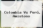 <b>Colombia Vs Perú</b>, Amistoso